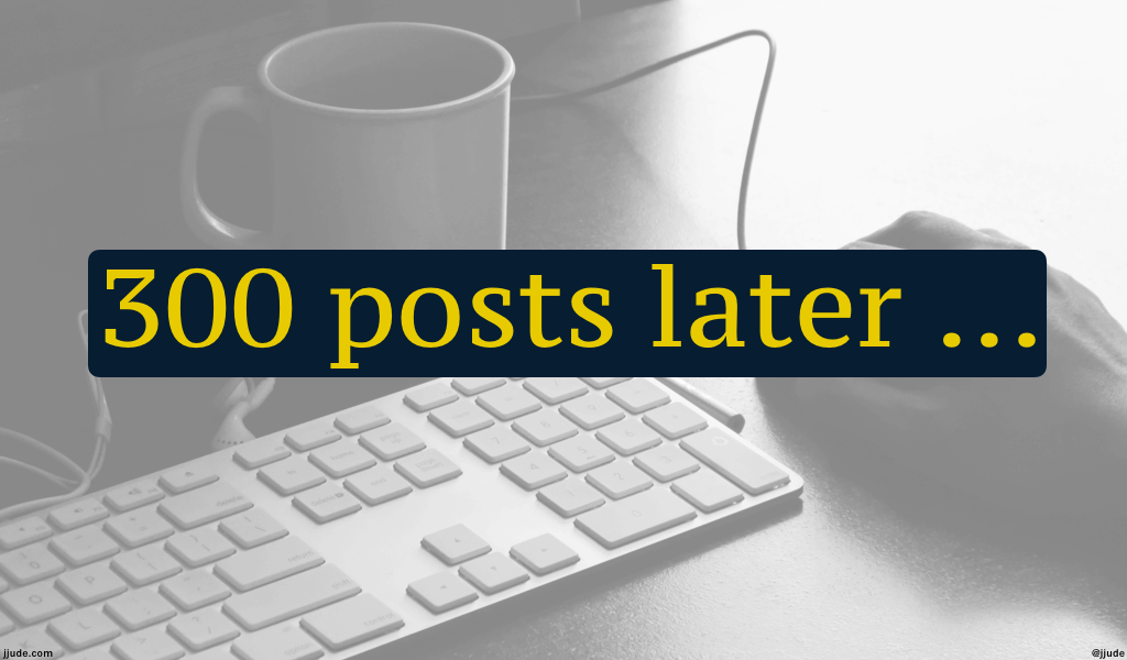 300 posts later